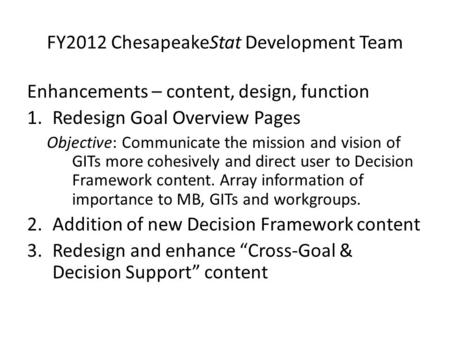 FY2012 ChesapeakeStat Development Team Enhancements – content, design, function 1.Redesign Goal Overview Pages Objective: Communicate the mission and vision.