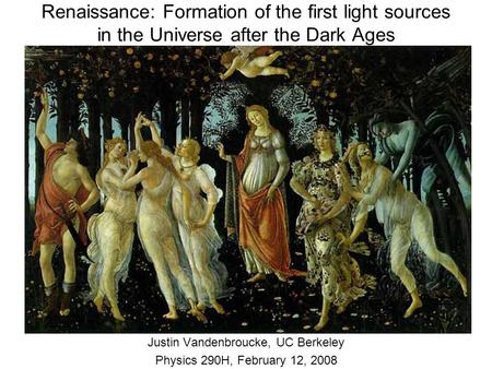 Renaissance: Formation of the first light sources in the Universe after the Dark Ages Justin Vandenbroucke, UC Berkeley Physics 290H, February 12, 2008.