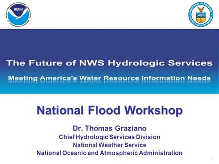 1 National Flood Workshop Dr. Thomas Graziano Chief Hydrologic Services Division National Weather Service National Oceanic and Atmospheric Administration.