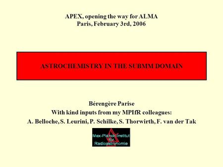 ASTROCHEMISTRY IN THE SUBMM DOMAIN Bérengère Parise With kind inputs from my MPIfR colleagues: A. Belloche, S. Leurini, P. Schilke, S. Thorwirth, F. van.