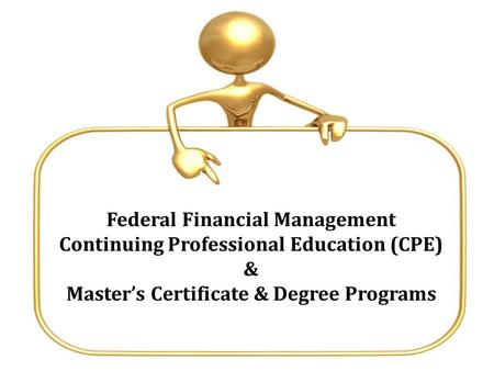 Federal Financial Management Continuing Professional Education (CPE) & Master's Certificate & Degree Programs.