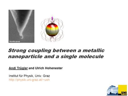 Strong coupling between a metallic nanoparticle and a single molecule Andi Trügler and Ulrich Hohenester Institut für Physik, Univ. Graz