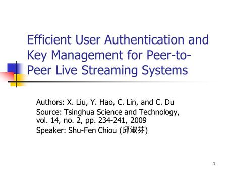 1 Efficient User Authentication and Key Management for Peer-to- Peer Live Streaming Systems Authors: X. Liu, Y. Hao, C. Lin, and C. Du Source: Tsinghua.