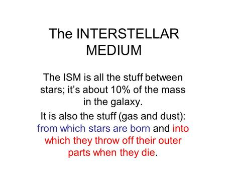 The INTERSTELLAR MEDIUM The ISM is all the stuff between stars; it's about 10% of the mass in the galaxy. It is also the stuff (gas and dust): from which.