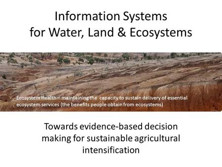 Information Systems for Water, Land & Ecosystems Towards evidence-based decision making for sustainable agricultural intensification Ecosystem Health –