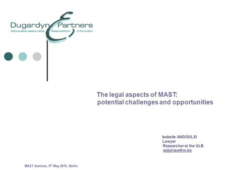 The legal aspects of MAST: potential challenges and opportunities Isabelle ANDOULSI Isabelle ANDOULSI Lawyer Lawyer Researcher at the ULB Researcher at.