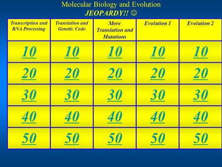 Molecular Biology and Evolution JEOPARDY!! Transcription and RNA Processing Translation and Genetic Code More Translation and Mutations Evolution 1Evolution.