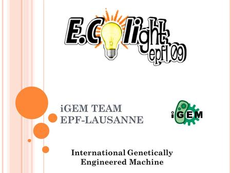 IGEM TEAM EPF-LAUSANNE International Genetically Engineered Machine.