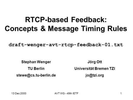 13 Dec 2000AVT WG - 49th IETF1 RTCP-based Feedback: Concepts & Message Timing Rules draft-wenger-avt-rtcp-feedback-01.txt Stephan Wenger TU Berlin