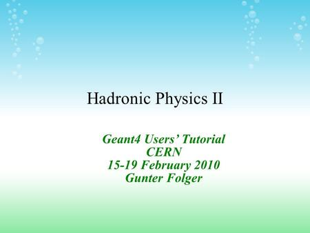Hadronic Physics II Geant4 Users' Tutorial CERN 15-19 February 2010 Gunter Folger.