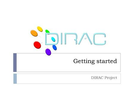 Getting started DIRAC Project. Outline  DIRAC information system  Documentation sources  DIRAC users and groups  Registration with DIRAC  Getting.