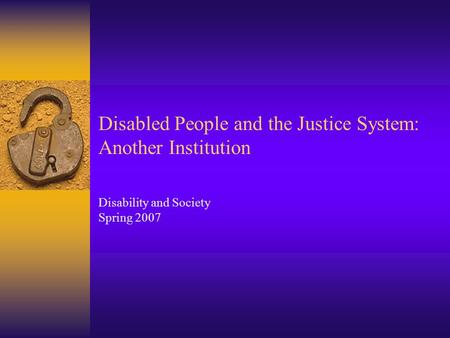 Disabled People and the Justice System: Another Institution Disability and Society Spring 2007.