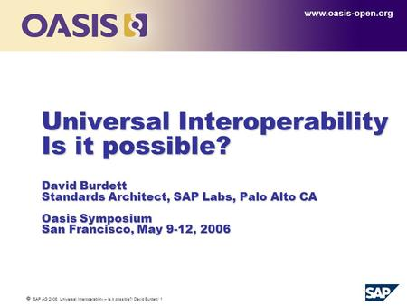  SAP AG 2006, Universal Interoperability – Is it possible?/ David Burdett/ 1 Universal Interoperability Is it possible? David Burdett Standards Architect,