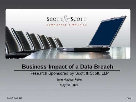 Scott & Scott, LLPPage 1 Business Impact of a Data Breach Research Sponsored by Scott & Scott, LLP Julie Machal-Fulks May 23, 2007.