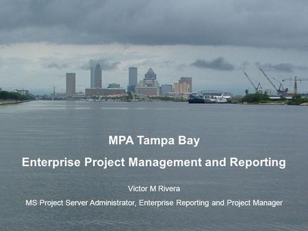 1 MPA Tampa Bay Enterprise Project Management and Reporting Victor M Rivera MS Project Server Administrator, Enterprise Reporting and Project Manager.