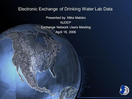 Electronic Exchange of Drinking Water Lab Data Presented by: Mike Matsko NJDEP Exchange Network Users Meeting April 18, 2006.