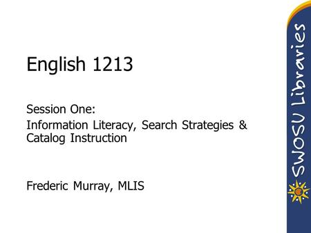English 1213 Session One: Information Literacy, Search Strategies & Catalog Instruction Frederic Murray, MLIS.