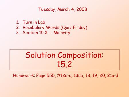 Solution Composition: 15.2 Homework: Page 555, #12a-c, 13ab, 18, 19, 20, 21a-d Tuesday, March 4, 2008 1.Turn in Lab 2.Vocabulary Words (Quiz Friday) 3.Section.