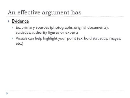 An effective argument has  Evidence  Ex. primary sources (photographs, original documents); statistics; authority figures or experts  Visuals can help.