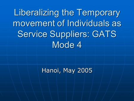Liberalizing the Temporary movement of Individuals as Service Suppliers: GATS Mode 4 Hanoi, May 2005.