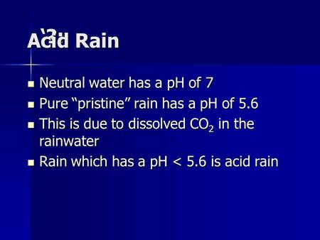 "'?:. Acid Rain Neutral water has a pH of 7 Neutral water has a pH of 7 Pure ""pristine"" rain has a pH of 5.6 Pure ""pristine"" rain has a pH of 5.6 This is."