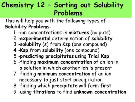 Chemistry 12 – Sorting out Solubility Problems This will help you with the following types of Solubility Problems: 1-ion concentrations in mixtures (no.