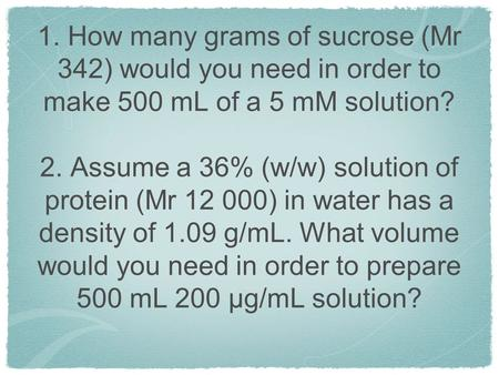 1. How many grams of sucrose (Mr 342) would you need in order to make 500 mL of a 5 mM solution? 2. Assume a 36% (w/w) solution of protein (Mr 12 000)