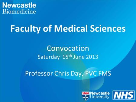 Faculty of Medical Sciences Convocation Saturday 15 th June 2013 Professor Chris Day, PVC FMS.