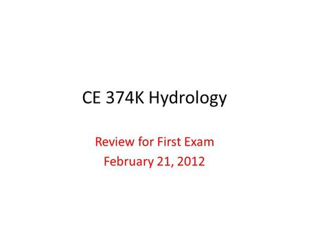 CE 374K Hydrology Review for First Exam February 21, 2012.