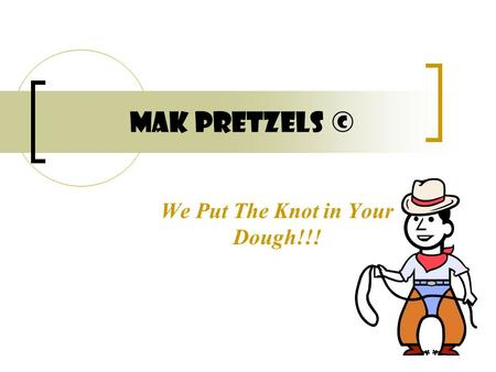 MAK Pretzels © We Put The Knot in Your Dough!!!. The Gang At MAK © President Vice President of Marketing Vice President of Product Development.