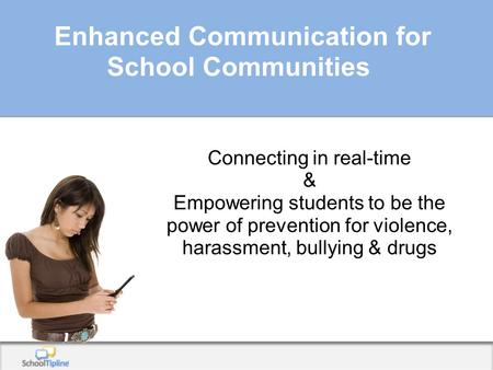 Enhanced Communication for School Communities Connecting in real-time & Empowering students to be the power of prevention for violence, harassment, bullying.