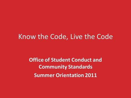 Know the Code, Live the Code Office of Student Conduct and Community Standards Summer Orientation 2011.