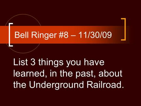 Bell Ringer #8 – 11/30/09 List 3 things you have learned, in the past, about the Underground Railroad.