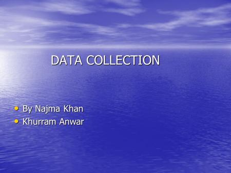 DATA COLLECTION DATA COLLECTION By Najma Khan By Najma Khan Khurram Anwar Khurram Anwar.