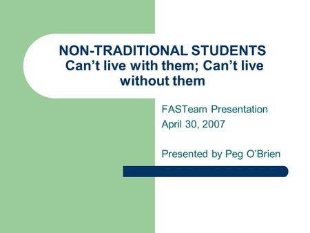 NON-TRADITIONAL STUDENTS Can't live with them; Can't live without them FASTeam Presentation April 30, 2007 Presented by Peg O'Brien.