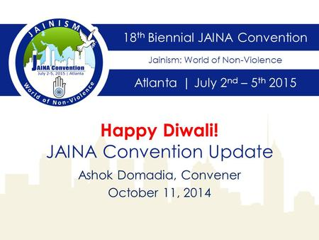 18 th Biennial JAINA Convention Atlanta | July 2 nd – 5 th 2015 Jainism: World of Non-Violence Happy Diwali! JAINA Convention Update Ashok Domadia, Convener.