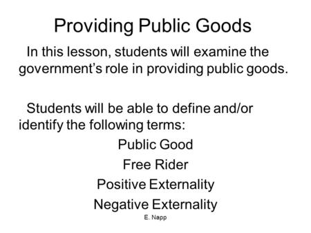 E. Napp Providing Public Goods In this lesson, students will examine the government's role in providing public goods. Students will be able to define and/or.