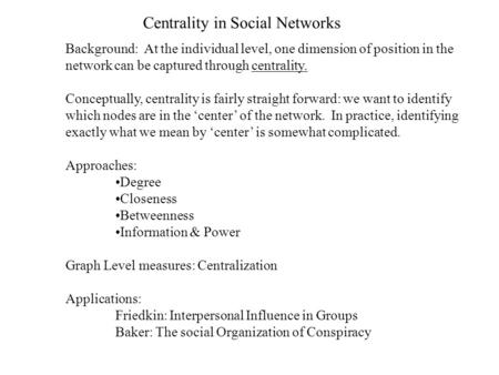Centrality in Social Networks Background: At the individual level, one dimension of position in the network can be captured through centrality. Conceptually,