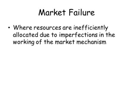 Market Failure Where resources are inefficiently allocated due to imperfections in the working of the market mechanism When markets do not provide us with.