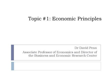 Topic #1: Economic Principles Dr David Penn Associate Professor of Economics and Director of the Business and Economic Research Center.
