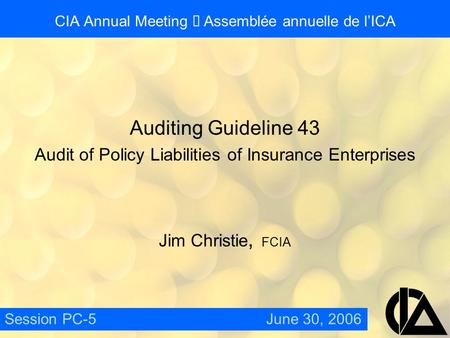 CIA Annual Meeting  Assemblée annuelle de l'ICA Auditing Guideline 43 Audit of Policy Liabilities of Insurance Enterprises Jim Christie, FCIA Session.