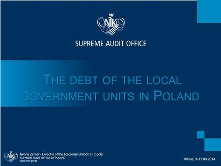 T HE DEBT OF THE LOCAL GOVERNMENT UNITS IN P OLAND T HE DEBT OF THE LOCAL GOVERNMENT UNITS IN P OLAND Iwona Zyman, Director of the Regional Branch in Opole.
