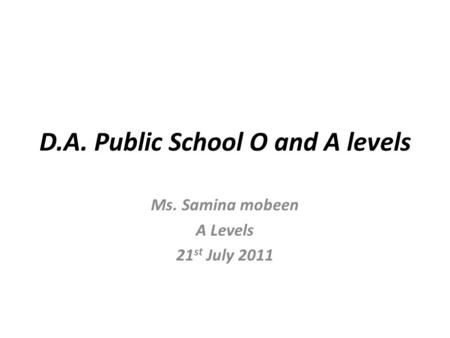 D.A. Public School O and A levels Ms. Samina mobeen A Levels 21 st July 2011.