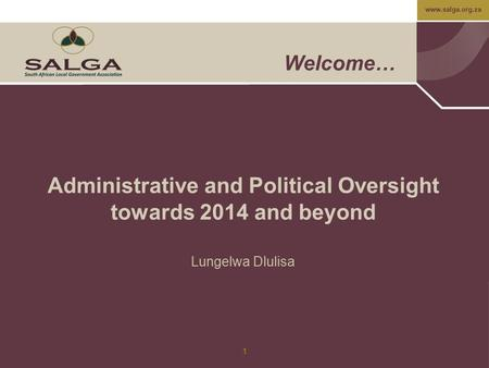 Www.salga.org.za 1 Welcome… Administrative and Political Oversight towards 2014 and beyond Lungelwa Dlulisa.