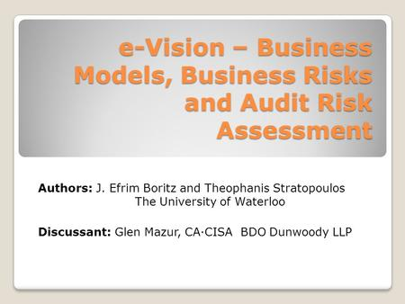 E-Vision – Business Models, Business Risks and Audit Risk Assessment Authors: J. Efrim Boritz and Theophanis Stratopoulos The University of Waterloo Discussant: