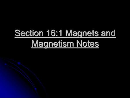 Section 16:1 Magnets and Magnetism Notes. Properties of Magnets Any material that attracts iron or things made of iron is called a magnet. Any material.
