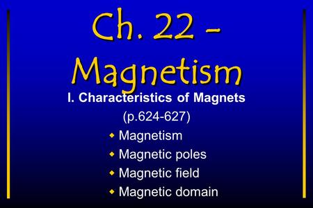Ch. 22 - Magnetism I. Characteristics of Magnets (p.624-627)  Magnetism  Magnetic poles  Magnetic field  Magnetic domain.