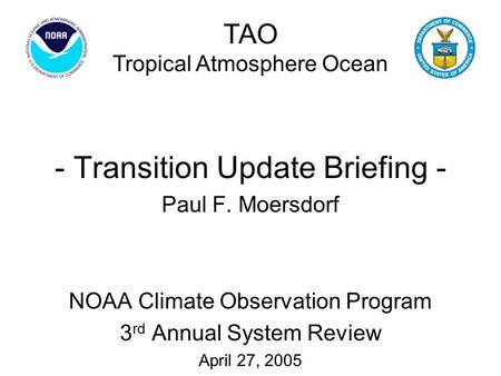 - Transition Update Briefing - Paul F. Moersdorf NOAA Climate Observation Program 3 rd Annual System Review April 27, 2005 TAO Tropical Atmosphere Ocean.