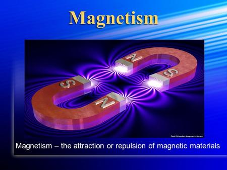 Magnetism Magnetism – the attraction or repulsion of magnetic materials.