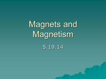 Magnets and Magnetism 5.19.14. Magnetic repulsion and attraction  Magnets act like electrons do – –A north pole of a magnet will repel the north pole.
